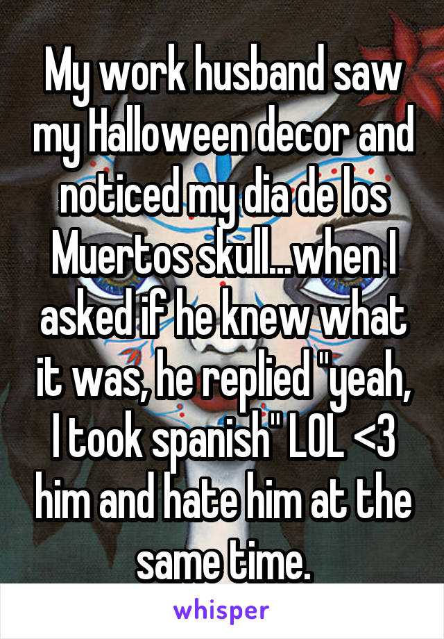 """My work husband saw my Halloween decor and noticed my dia de los Muertos skull...when I asked if he knew what it was, he replied """"yeah, I took spanish"""" LOL <3 him and hate him at the same time."""