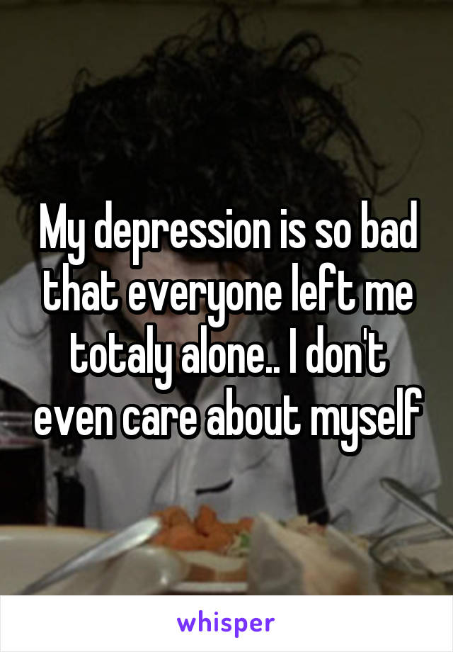My depression is so bad that everyone left me totaly alone.. I don't even care about myself
