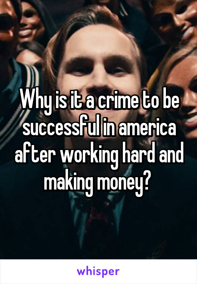 Why is it a crime to be successful in america after working hard and making money?