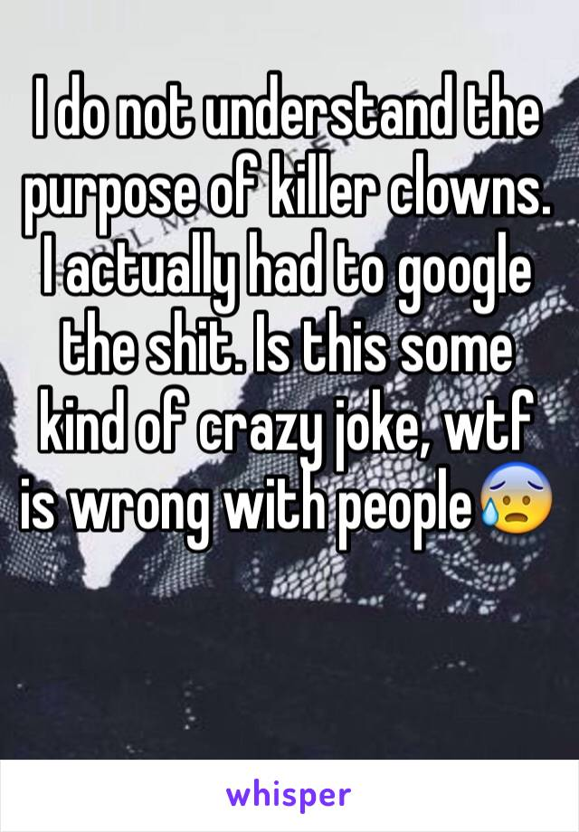 I do not understand the purpose of killer clowns. I actually had to google the shit. Is this some kind of crazy joke, wtf is wrong with people😰