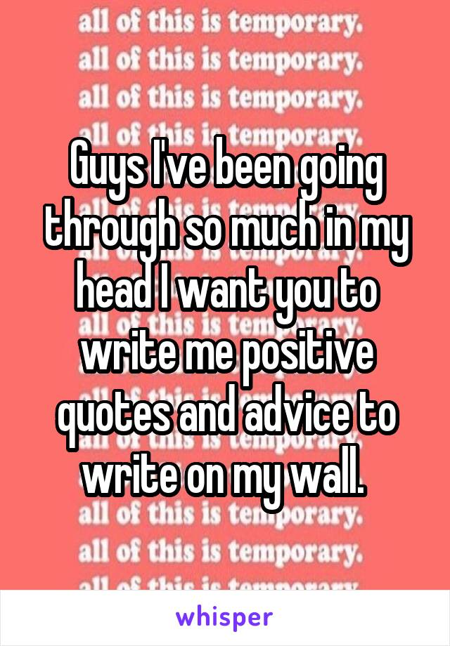 Guys I've been going through so much in my head I want you to write me positive quotes and advice to write on my wall.