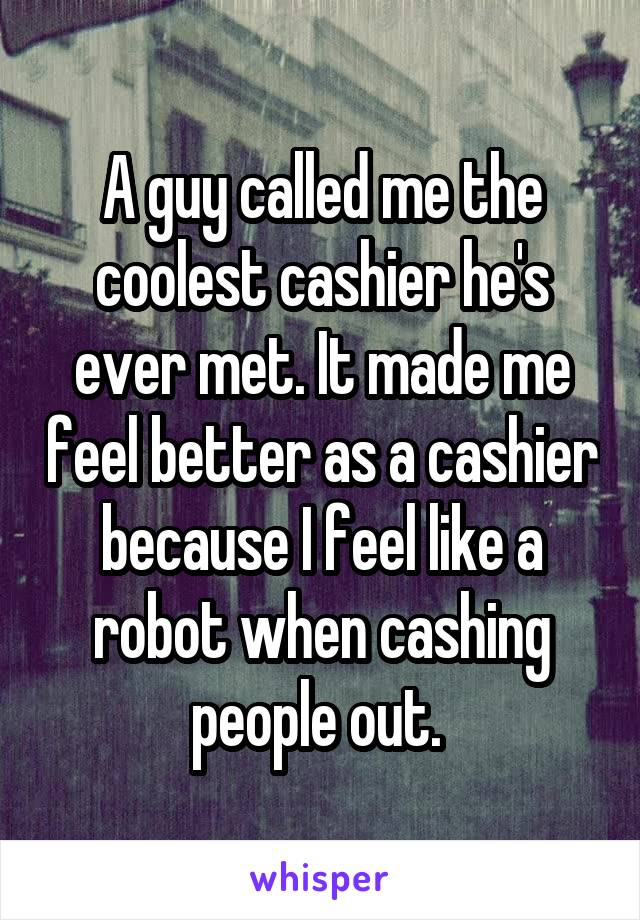 A guy called me the coolest cashier he's ever met. It made me feel better as a cashier because I feel like a robot when cashing people out.