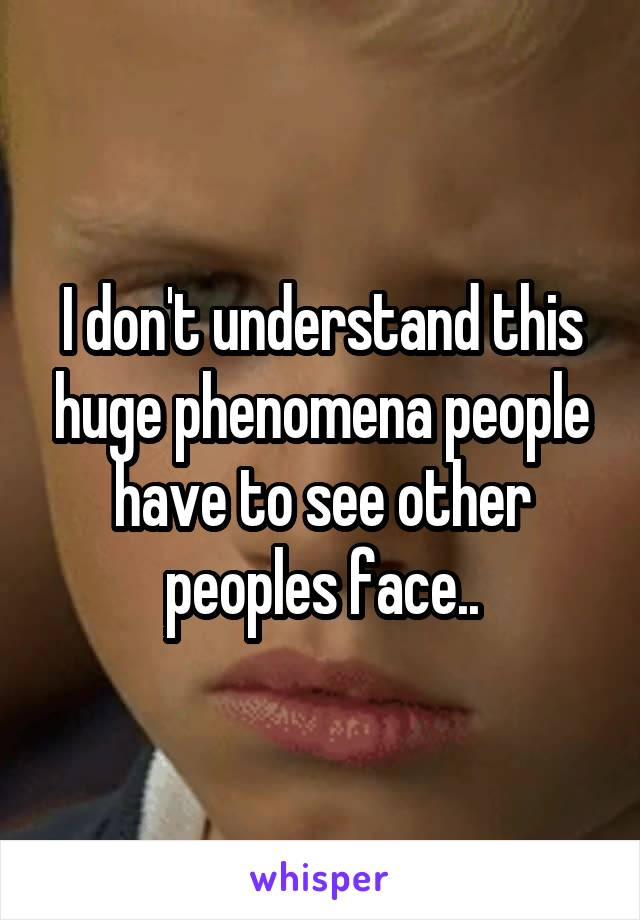I don't understand this huge phenomena people have to see other peoples face..