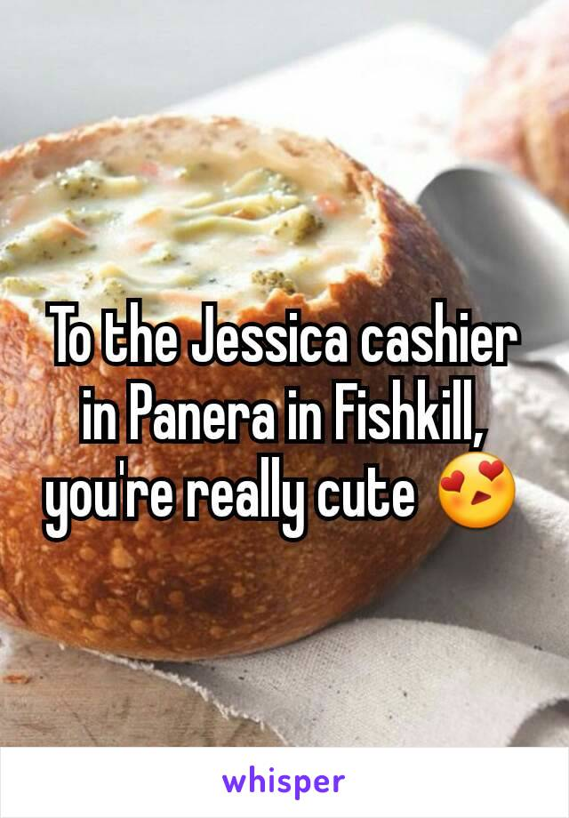 To the Jessica cashier in Panera in Fishkill, you're really cute 😍