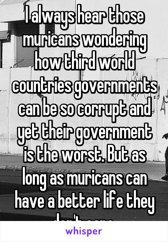 I always hear those muricans wondering how third world countries governments can be so corrupt and yet their government is the worst. But as long as muricans can have a better life they don't care