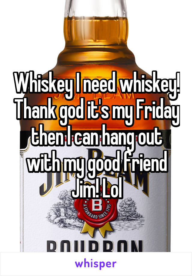 Whiskey I need whiskey! Thank god it's my Friday then I can hang out with my good friend Jim! Lol