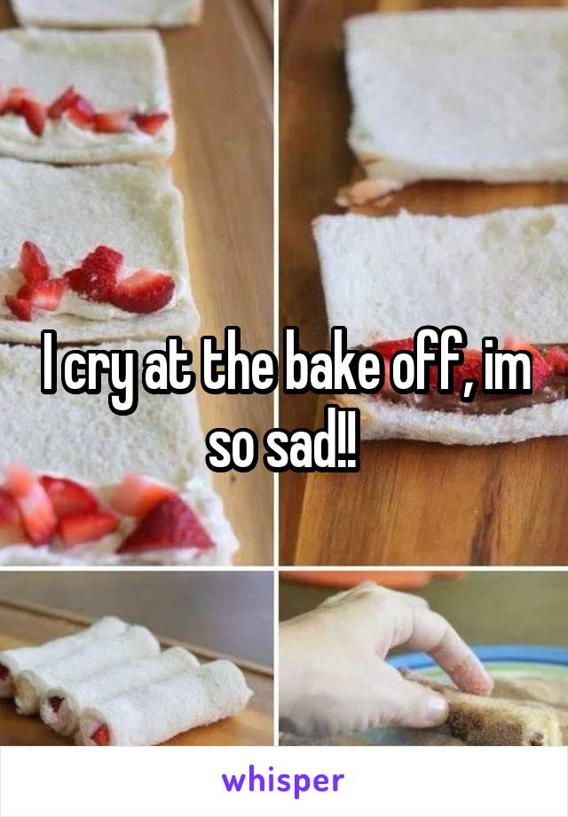 I cry at the bake off, im so sad!!