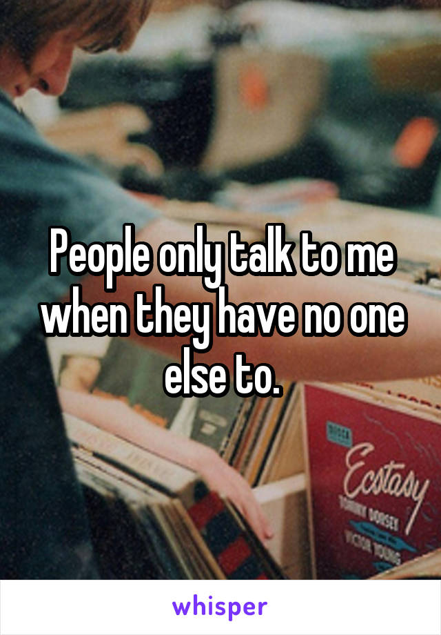 People only talk to me when they have no one else to.