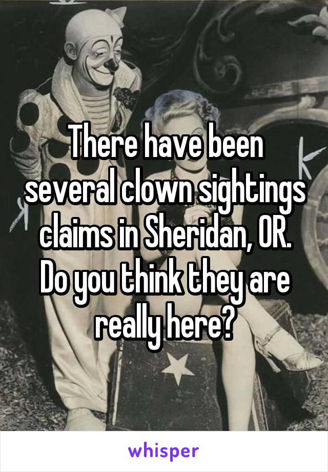 There have been several clown sightings claims in Sheridan, OR. Do you think they are really here?
