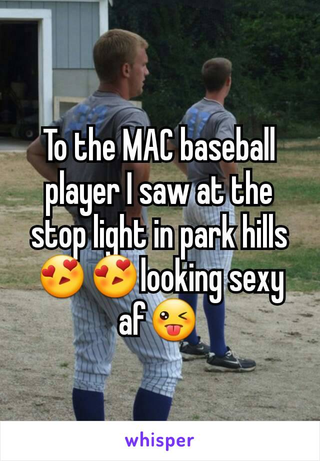 To the MAC baseball player I saw at the stop light in park hills😍😍looking sexy af😜