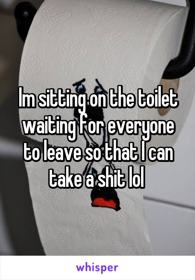 Im sitting on the toilet waiting for everyone to leave so that I can take a shit lol