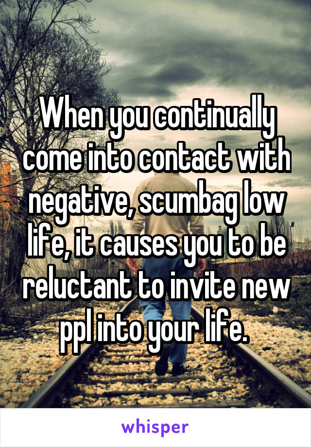 When you continually come into contact with negative, scumbag low life, it causes you to be reluctant to invite new ppl into your life.
