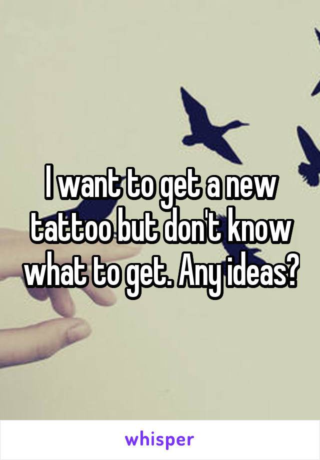 I want to get a new tattoo but don't know what to get. Any ideas?