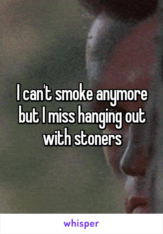 I can't smoke anymore but I miss hanging out with stoners