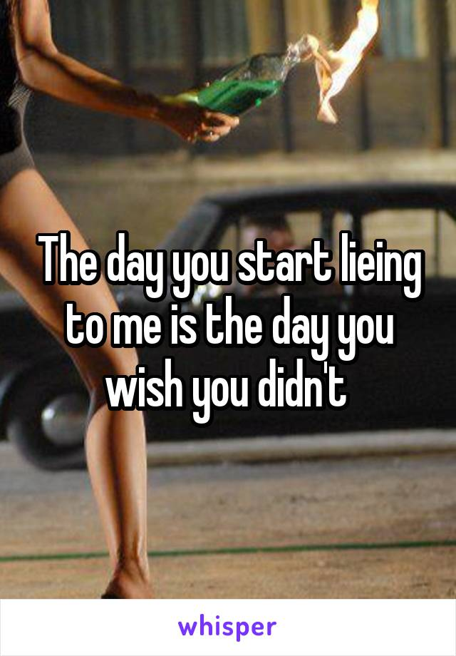 The day you start lieing to me is the day you wish you didn't