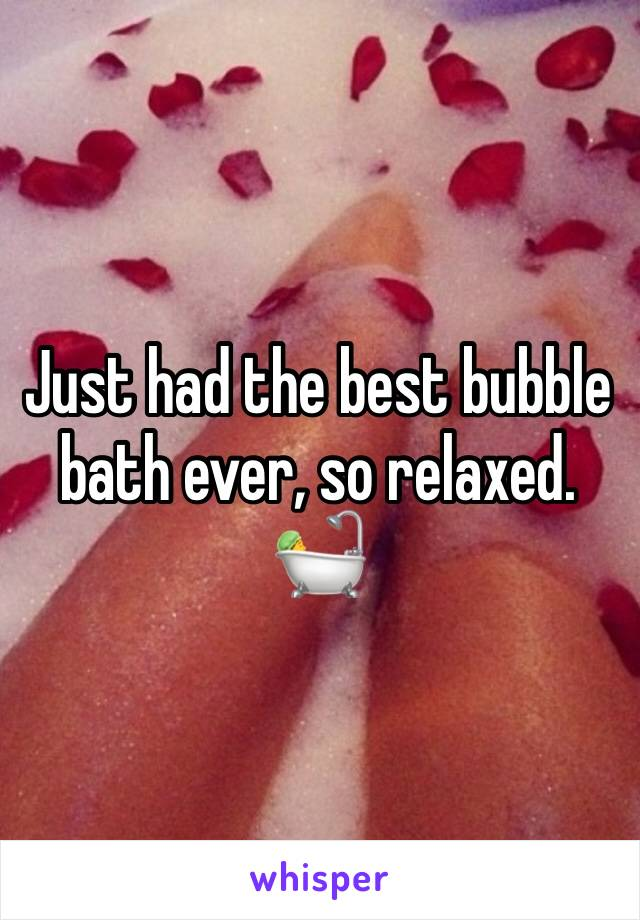 Just had the best bubble bath ever, so relaxed.  🛀