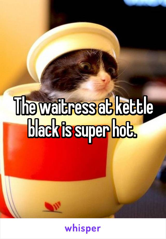 The waitress at kettle black is super hot.