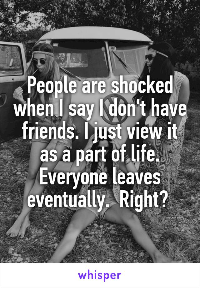 People are shocked when I say I don't have friends. I just view it as a part of life. Everyone leaves eventually.  Right?