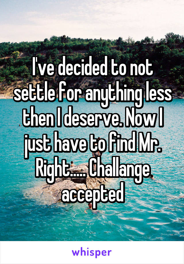 I've decided to not settle for anything less then I deserve. Now I just have to find Mr. Right..... Challange accepted