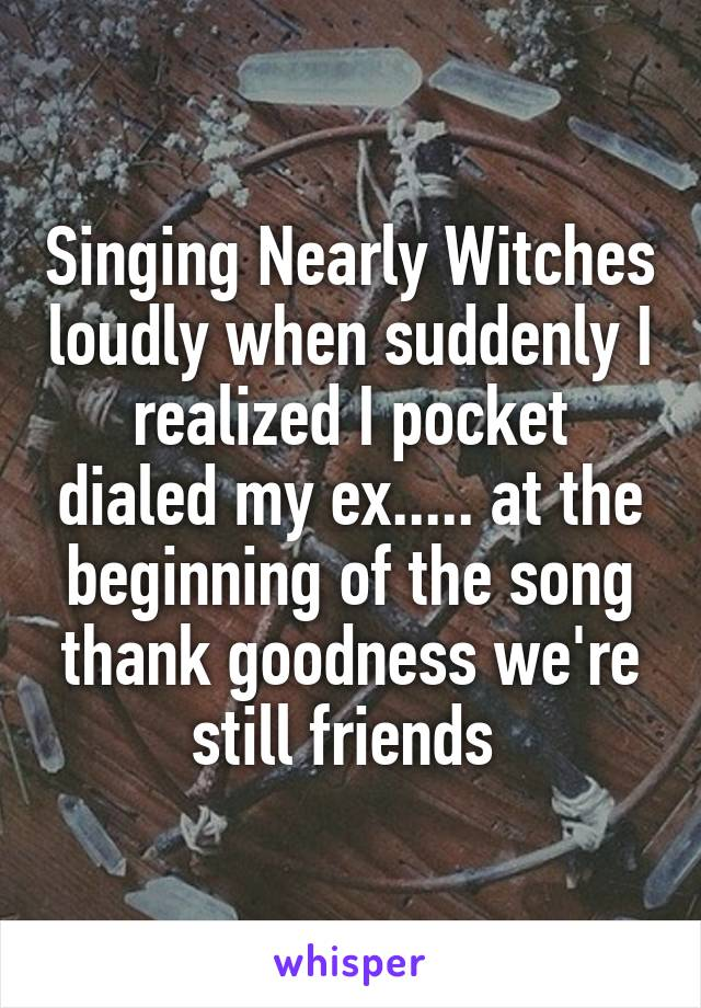 Singing Nearly Witches loudly when suddenly I realized I pocket dialed my ex..... at the beginning of the song thank goodness we're still friends