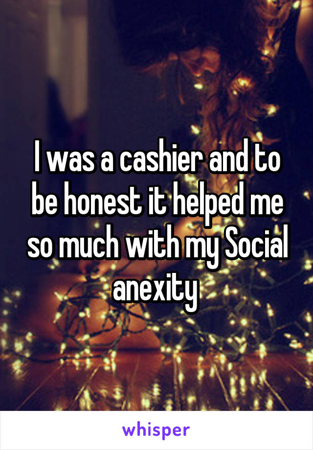 I was a cashier and to be honest it helped me so much with my Social anexity