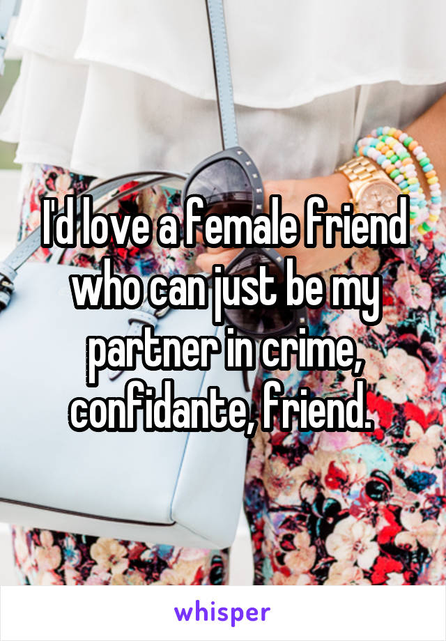 I'd love a female friend who can just be my partner in crime, confidante, friend.