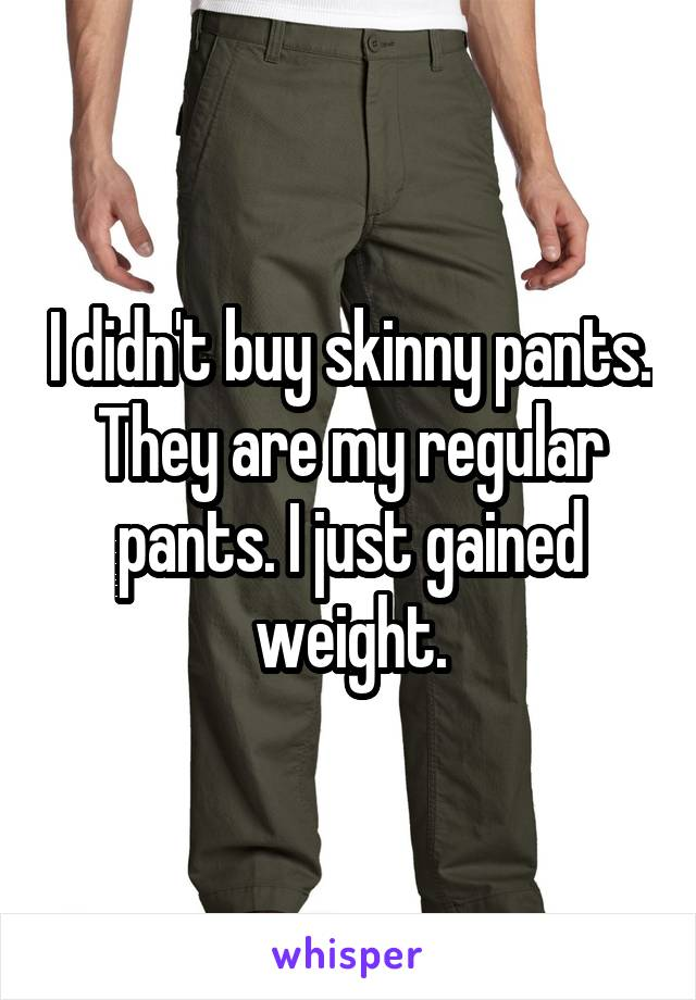 I didn't buy skinny pants. They are my regular pants. I just gained weight.