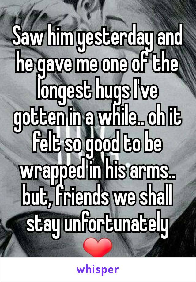 Saw him yesterday and he gave me one of the longest hugs I've gotten in a while.. oh it felt so good to be wrapped in his arms.. but, friends we shall stay unfortunately ❤