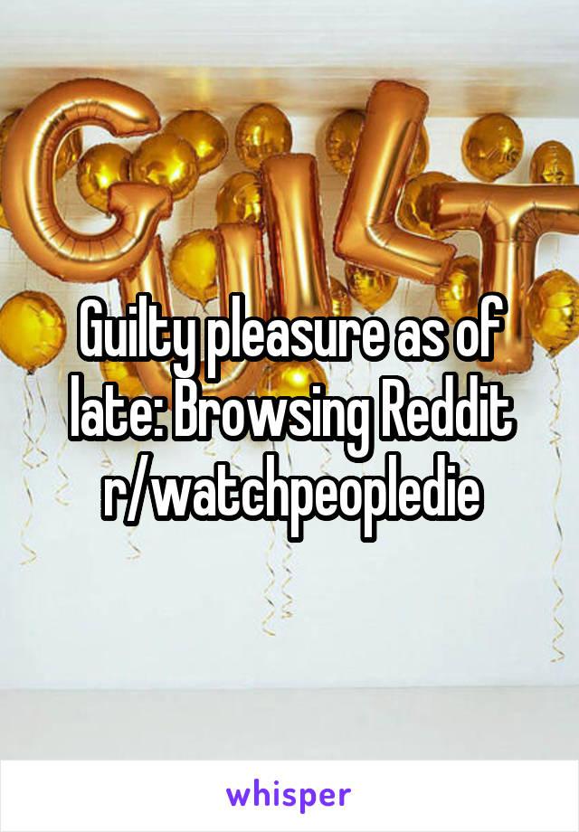 Guilty pleasure as of late: Browsing Reddit r/watchpeopledie
