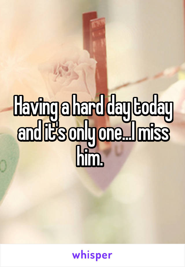 Having a hard day today and it's only one...I miss him.