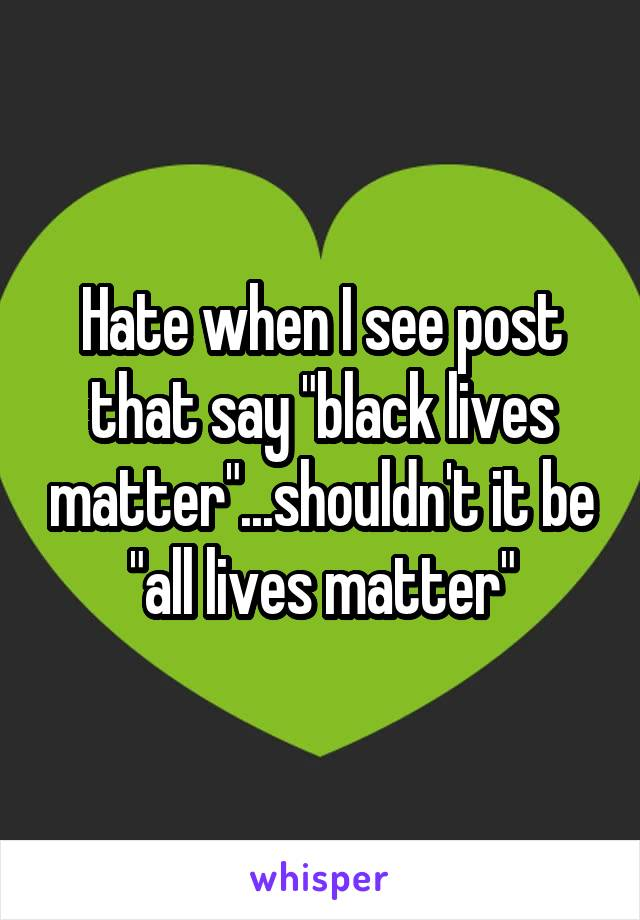 "Hate when I see post that say ""black lives matter""...shouldn't it be ""all lives matter"""