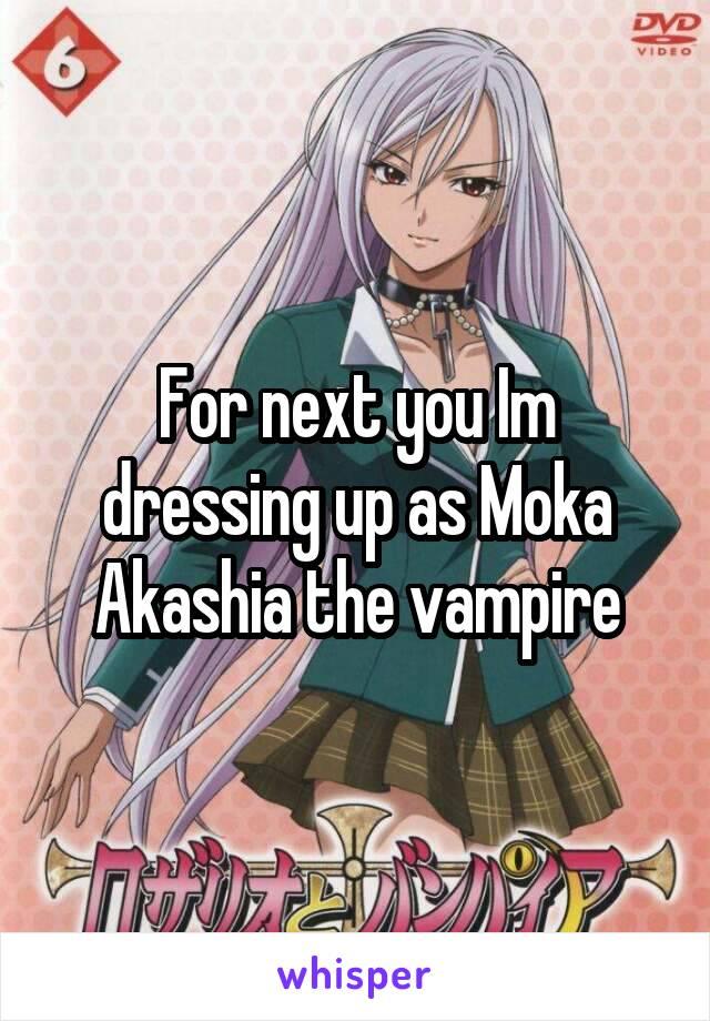For next you Im dressing up as Moka Akashia the vampire