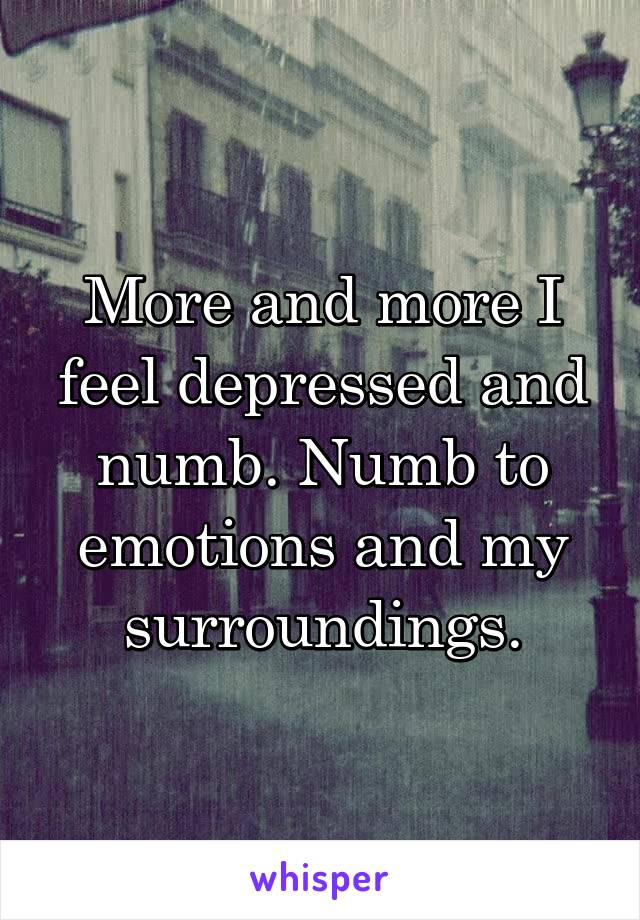 More and more I feel depressed and numb. Numb to emotions and my surroundings.