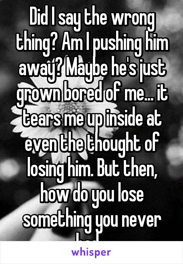 Did I say the wrong thing? Am I pushing him away? Maybe he's just grown bored of me... it tears me up inside at even the thought of losing him. But then, how do you lose something you never had...