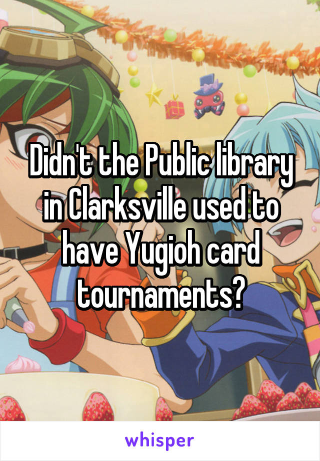 Didn't the Public library in Clarksville used to have Yugioh card tournaments?