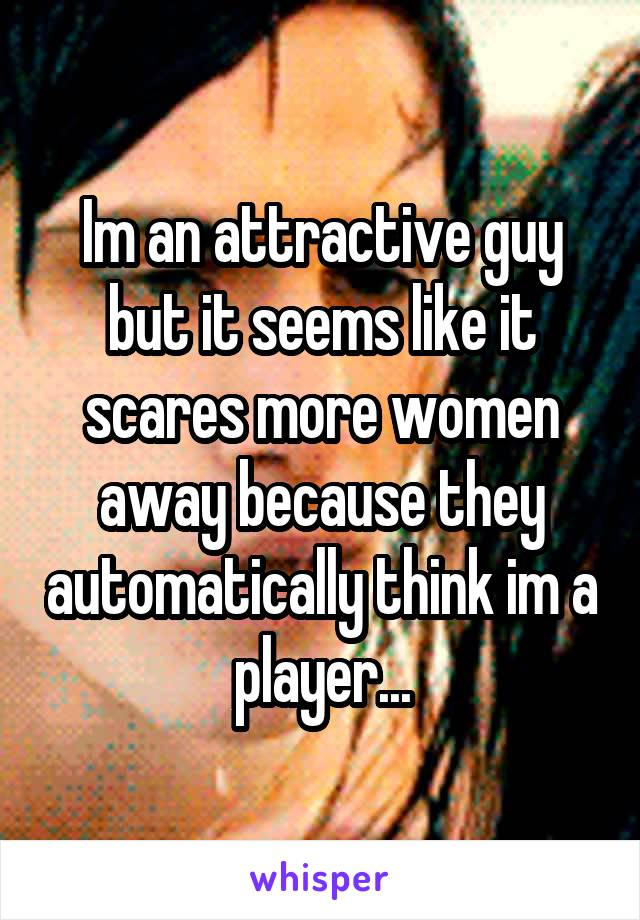 Im an attractive guy but it seems like it scares more women away because they automatically think im a player...