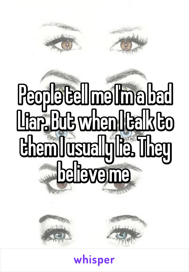People tell me I'm a bad Liar. But when I talk to them I usually lie. They believe me
