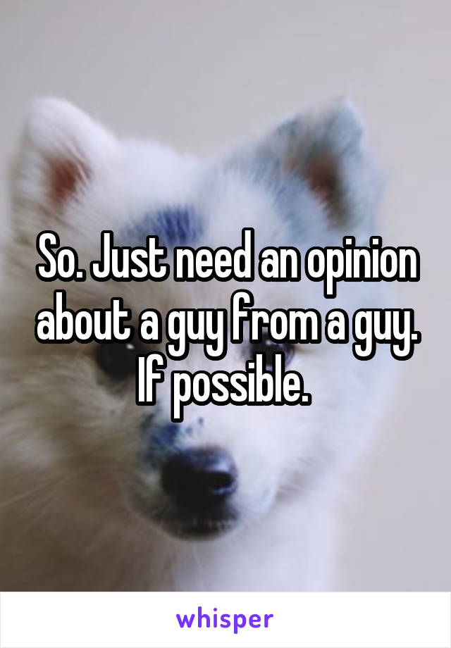 So. Just need an opinion about a guy from a guy. If possible.