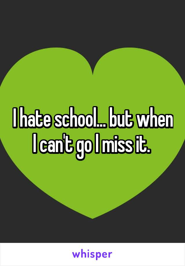 I hate school... but when I can't go I miss it.