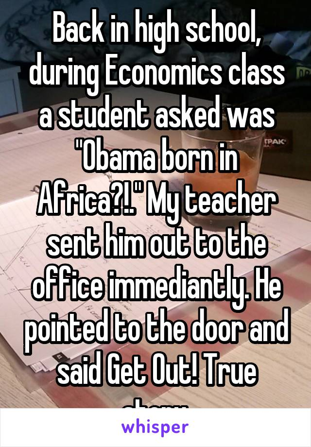 """Back in high school, during Economics class a student asked was """"Obama born in Africa?!."""" My teacher sent him out to the office immediantly. He pointed to the door and said Get Out! True story."""