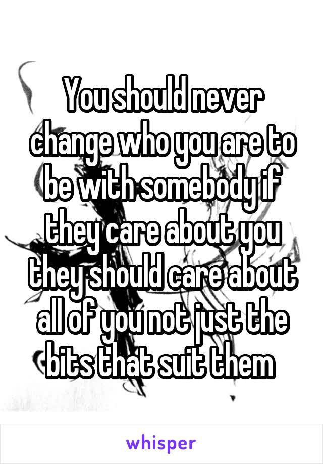 You should never change who you are to be with somebody if they care about you they should care about all of you not just the bits that suit them