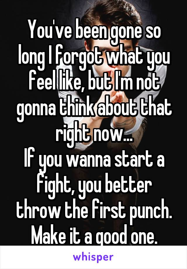 You've been gone so long I forgot what you feel like, but I'm not gonna think about that right now... If you wanna start a fight, you better throw the first punch. Make it a good one.