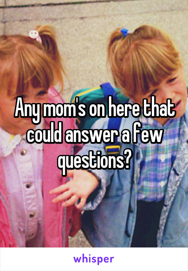 Any mom's on here that could answer a few questions?