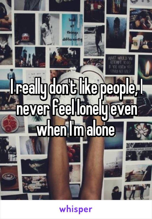 I really don't like people, I never feel lonely even when I'm alone