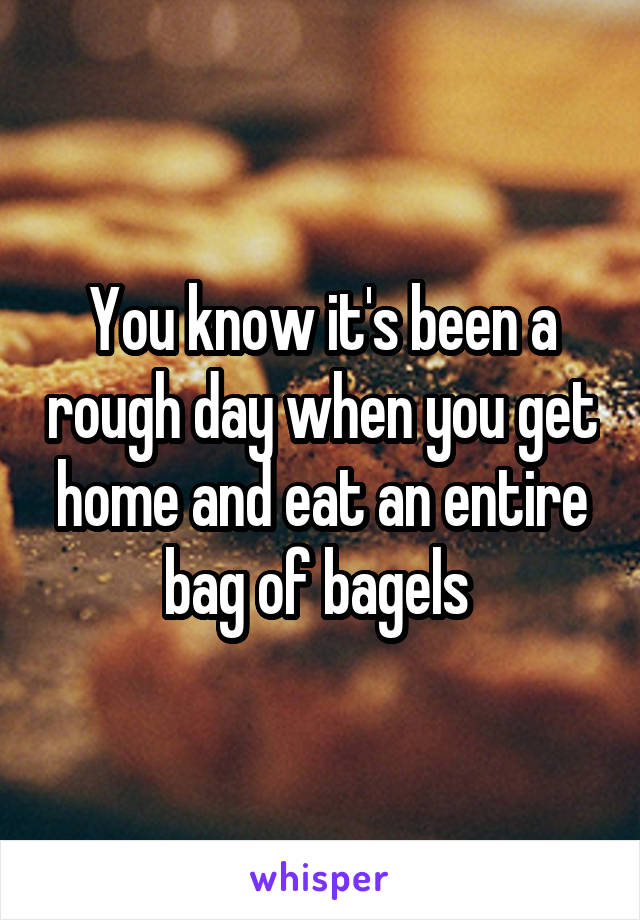 You know it's been a rough day when you get home and eat an entire bag of bagels
