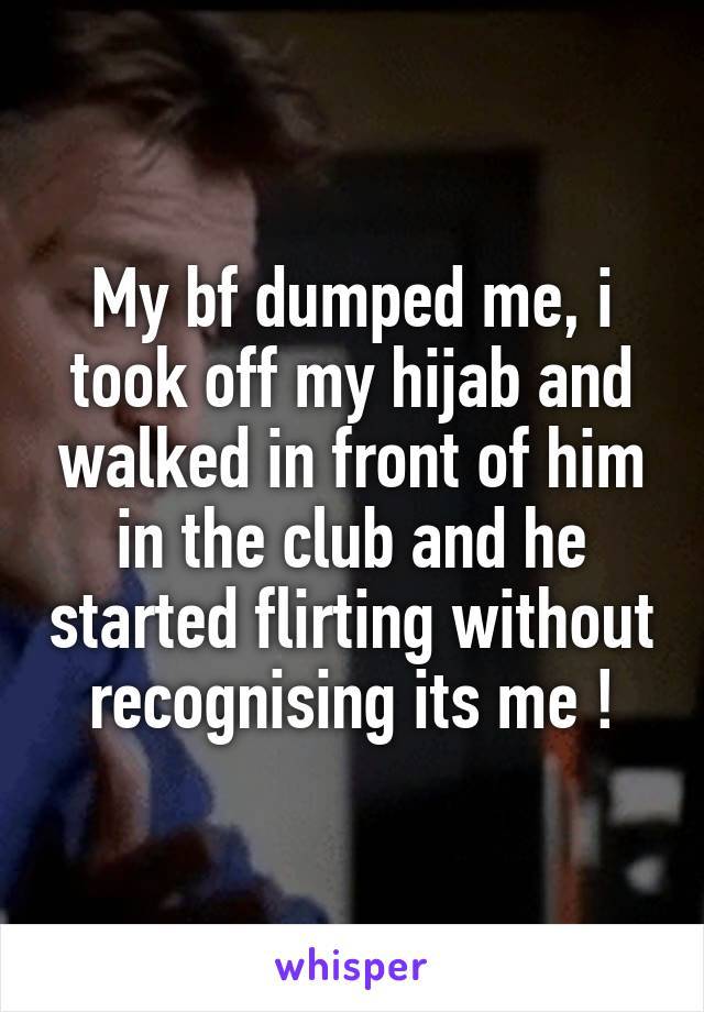 My bf dumped me, i took off my hijab and walked in front of him in the club and he started flirting without recognising its me !