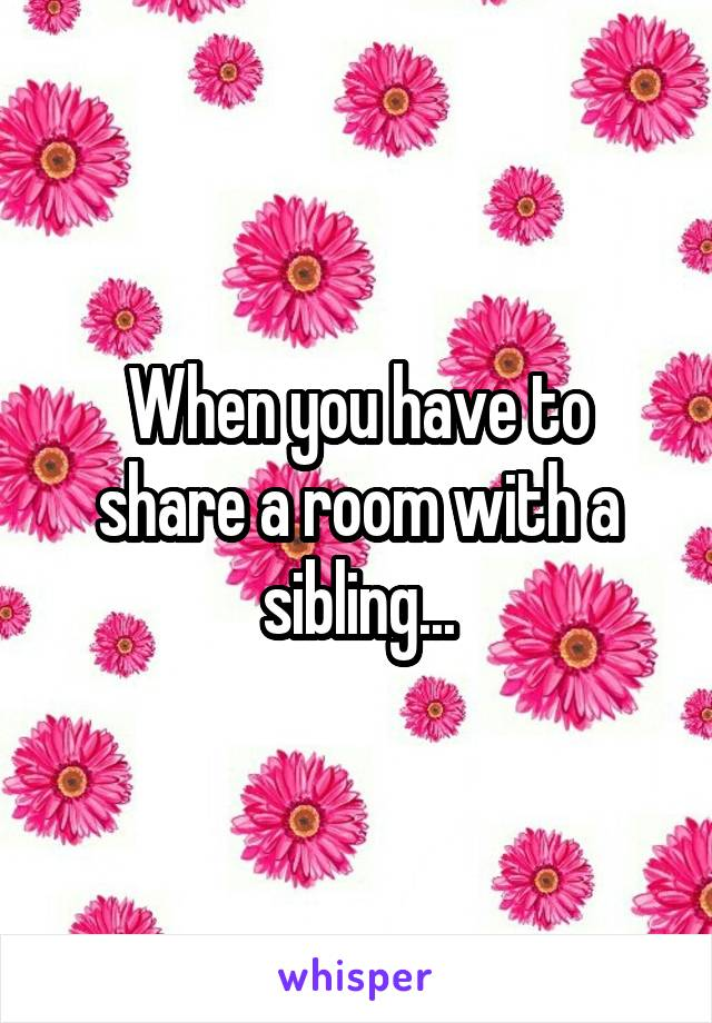When you have to share a room with a sibling...