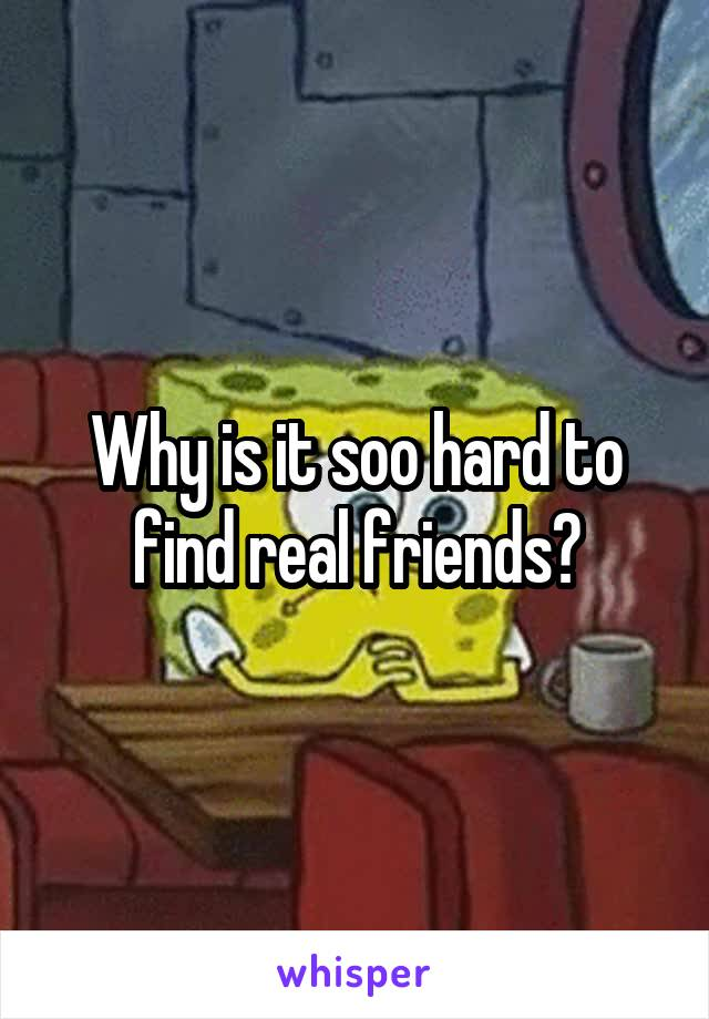 Why is it soo hard to find real friends?