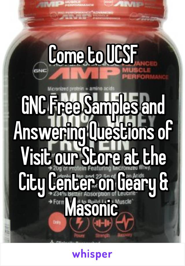 Come to UCSF  GNC Free Samples and Answering Questions of Visit our Store at the City Center on Geary & Masonic