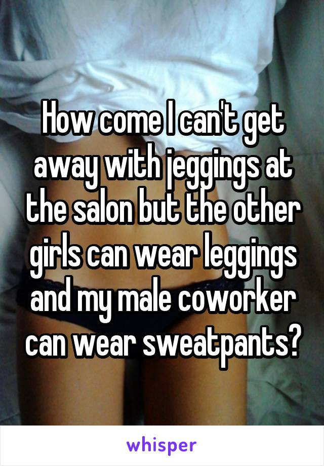 How come I can't get away with jeggings at the salon but the other girls can wear leggings and my male coworker can wear sweatpants?